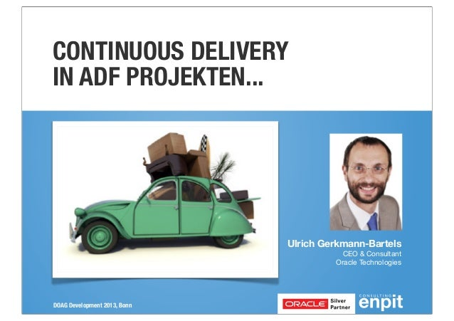 CONTINUOUS DELIVERY IN ADF PROJEKTEN...  Ulrich Gerkmann-Bartels CEO & Consultant Oracle Technologies  DOAG Development 20...