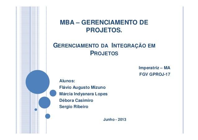 MBA – GERENCIAMENTO DEPROJETOS.GERENCIAMENTO DA INTEGRAÇÃO EMPROJETOSImperatriz – MAFGV GPROJ-17Alunos:Flávio Augusto Mizu...