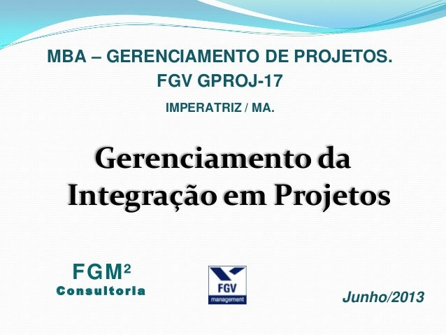 Gerenciamento daIntegração em ProjetosMBA – GERENCIAMENTO DE PROJETOS.Junho/2013FGV GPROJ-17IMPERATRIZ / MA.FGM²C o n s u ...