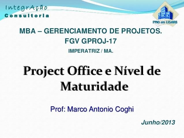 Project Office e Nível deMaturidadeMBA – GERENCIAMENTO DE PROJETOS.Junho/2013FGV GPROJ-17IMPERATRIZ / MA.IntegrAçãoC o n s...