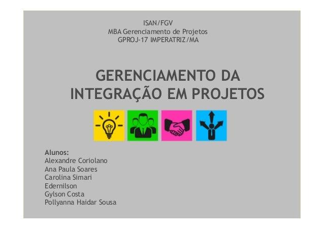 GERENCIAMENTO DAINTEGRAÇÃO EM PROJETOSISAN/FGVMBA Gerenciamento de ProjetosGPROJ-17 IMPERATRIZ/MAAlunos:Alexandre Coriolan...