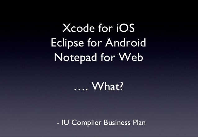 Xcode for iOSEclipse for AndroidNotepad for Web…. What?- IU Compiler Business Plan
