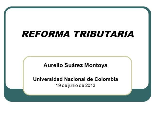REFORMA TRIBUTARIA Aurelio Suárez Montoya Universidad Nacional de Colombia 19 de junio de 2013