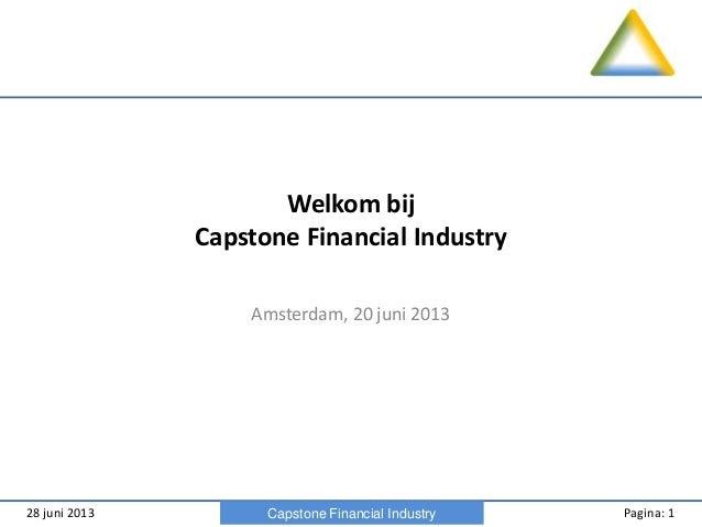 28 juni 2013 Pagina: 1Capstone Financial Industry Welkom bij Capstone Financial Industry Amsterdam, 20 juni 2013