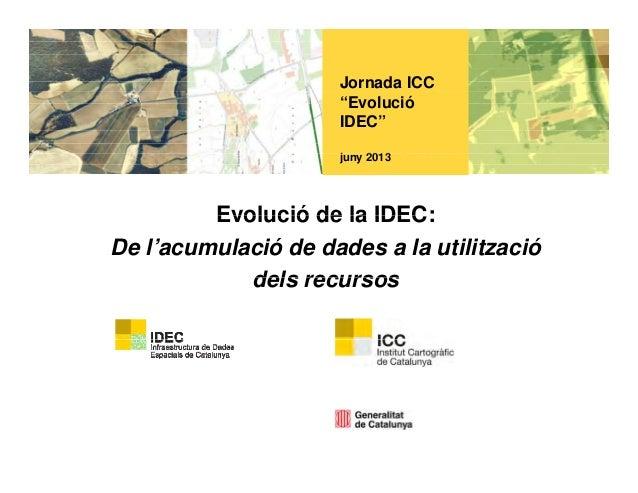 """Jornada ICC""""EvolucióIDEC""""j 2013juny 2013Evolució de la IDEC:Evolució de la IDEC:De l'acumulació de dades a la utilitzaciód..."""