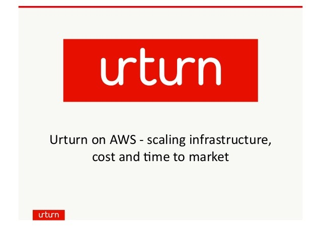 Urturn	   on	   AWS	   -­‐	   scaling	   infrastructure,	   	    cost	   and	   6me	   to	   market