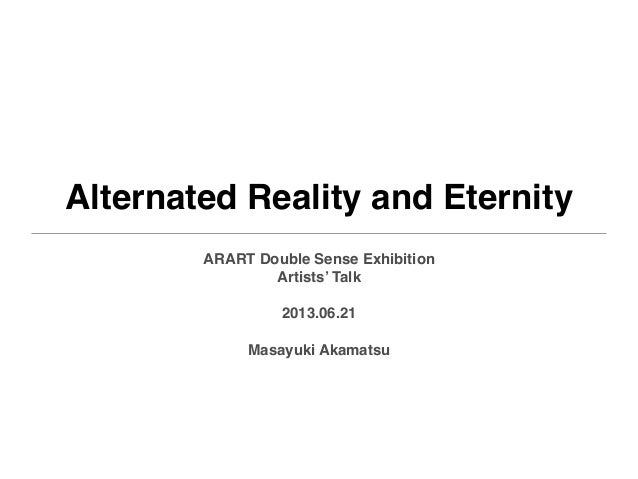 Alternated Reality and EternityARART Double Sense ExhibitionArtists' Talk2013.06.21Masayuki Akamatsu