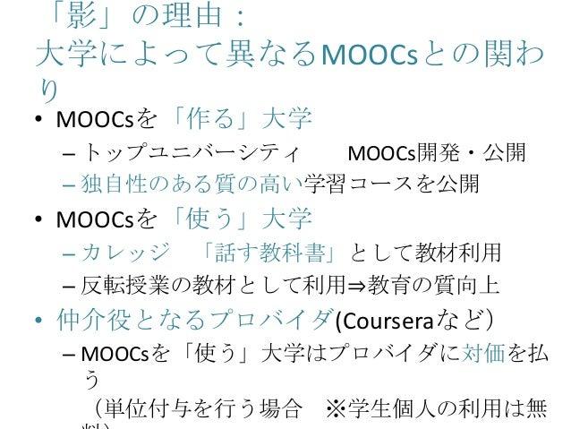 「影」の理由: 大学によって異なるMOOCsとの関わ り • MOOCsを「作る」大学 – トップユニバーシティ MOOCs開発・公開 – 独自性のある質の高い学習コースを公開 • MOOCsを「使う」大学 – カレッジ 「話す教科書」として教...