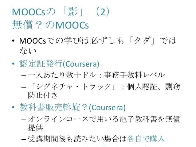 MOOCsの「影」(2) 無償?のMOOCs • MOOCsでの学びは必ずしも「タダ」では ない • 認定証発行(Coursera) – 一人あたり数十ドル:事務手数料レベル – 「シグネチャ・トラック」:個人認証、剽窃 防止付き • 教科書販...
