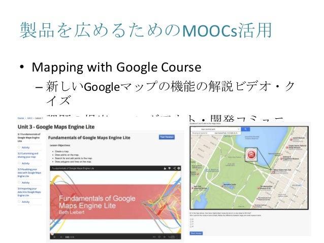 製品を広めるためのMOOCs活用 • Mapping with Google Course – 新しいGoogleマップの機能の解説ビデオ・ク イズ – 課題の提出・ハングアウト・開発コミュニ ティ形成