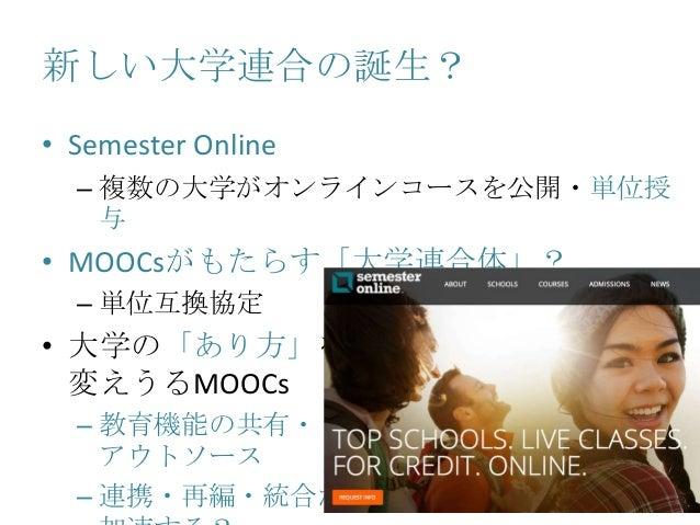 新しい大学連合の誕生? • Semester Online – 複数の大学がオンラインコースを公開・単位授 与 • MOOCsがもたらす「大学連合体」? – 単位互換協定 • 大学の「あり方」を 変えうるMOOCs – 教育機能の共有・ アウト...