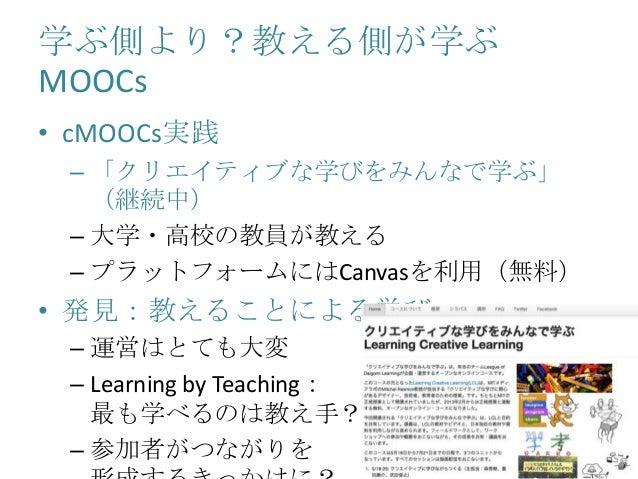 学ぶ側より?教える側が学ぶ MOOCs • cMOOCs実践 – 「クリエイティブな学びをみんなで学ぶ」 (継続中) – 大学・高校の教員が教える – プラットフォームにはCanvasを利用(無料) • 発見:教えることによる学び – 運営はと...