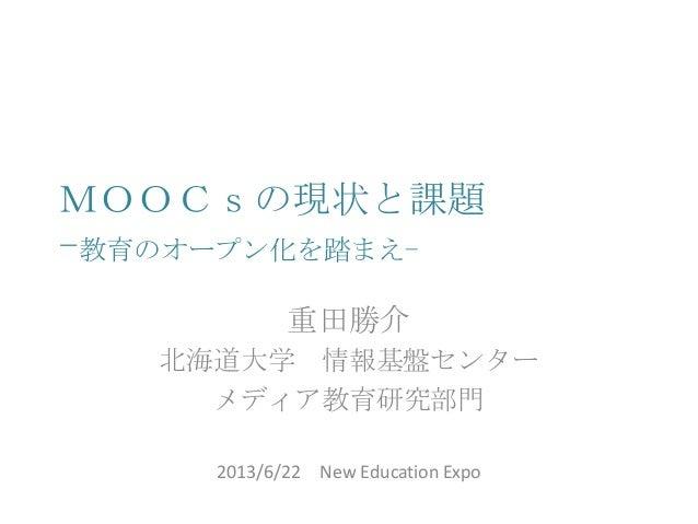MOOCsの現状と課題 -教育のオープン化を踏まえ- 重田勝介 北海道大学 情報基盤センター メディア教育研究部門 2013/6/22 New Education Expo