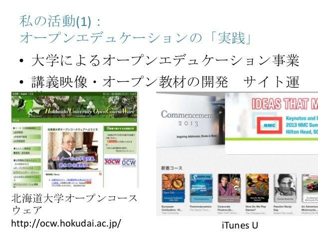 私の活動(1): オープンエデュケーションの「実践」 • 大学によるオープンエデュケーション事業 • 講義映像・オープン教材の開発 サイト運 営 北海道大学オープンコース ウェア http://ocw.hokudai.ac.jp/ iTunes...