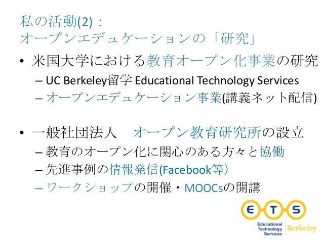 私の活動(2): オープンエデュケーションの「研究」 • 米国大学における教育オープン化事業の研究 – UC Berkeley留学 Educational Technology Services – オープンエデュケーション事業(講義ネット配信...