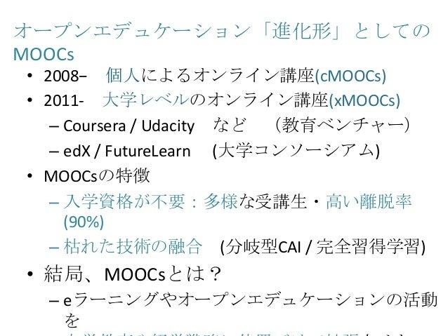 オープンエデュケーション「進化形」としての MOOCs • 2008− 個人によるオンライン講座(cMOOCs) • 2011- 大学レベルのオンライン講座(xMOOCs) – Coursera / Udacity など (教育ベンチャー) –...