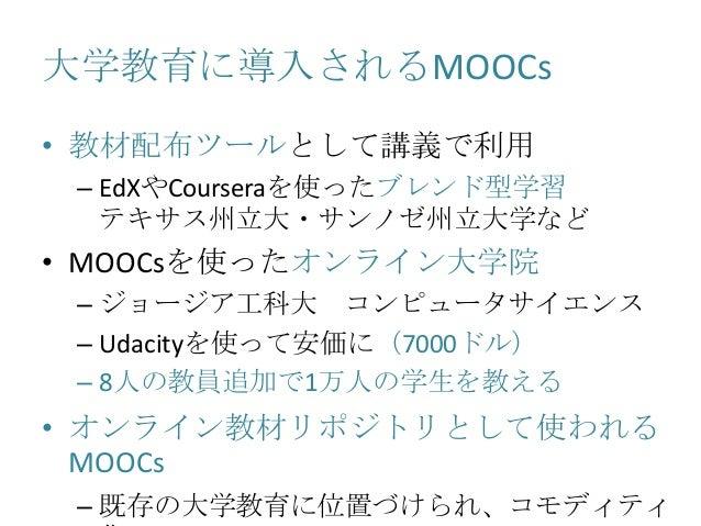 大学教育に導入されるMOOCs • 教材配布ツールとして講義で利用 – EdXやCourseraを使ったブレンド型学習 テキサス州立大・サンノゼ州立大学など • MOOCsを使ったオンライン大学院 – ジョージア工科大 コンピュータサイエンス ...