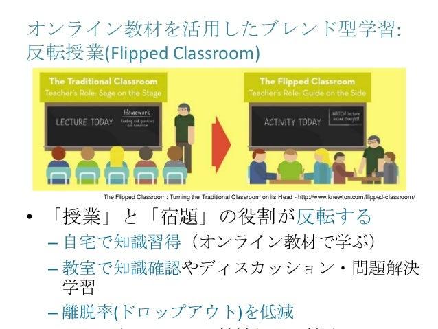 オンライン教材を活用したブレンド型学習: 反転授業(Flipped Classroom) • 「授業」と「宿題」の役割が反転する – 自宅で知識習得(オンライン教材で学ぶ) – 教室で知識確認やディスカッション・問題解決 学習 – 離脱率(ドロ...