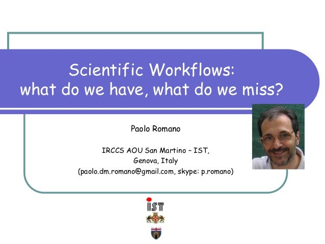 Scientific Workflows: what do we have, what do we miss? Paolo Romano IRCCS AOU San Martino – IST, Genova, Italy (paolo.dm....