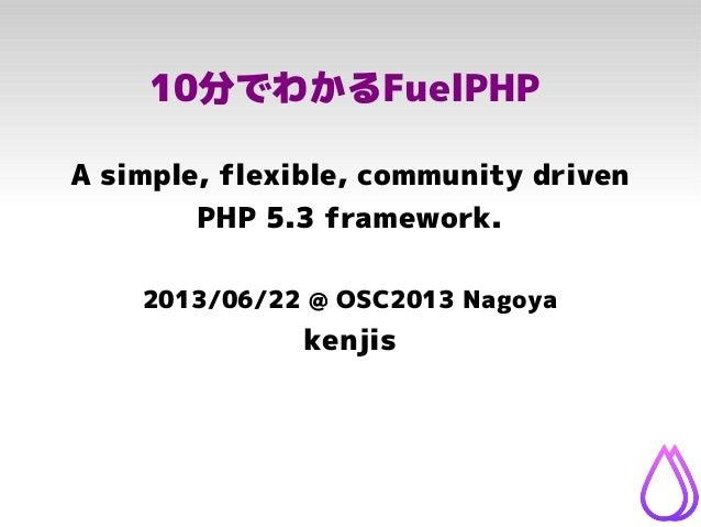 10分でわかるFuelPHPA simple, flexible, community drivenPHP 5.3 framework.2013/06/22 @ OSC2013 Nagoyakenjis