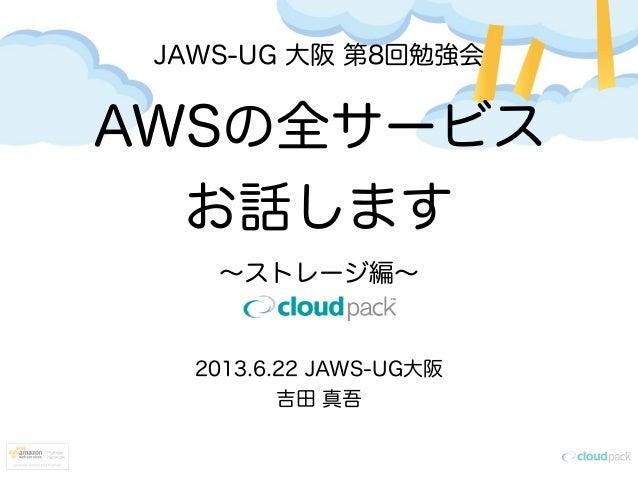 JAWS-UG 大阪 第8回勉強会AWSの全サービスお話します∼ストレージ編∼2013.6.22 JAWS-UG大阪吉田 真吾