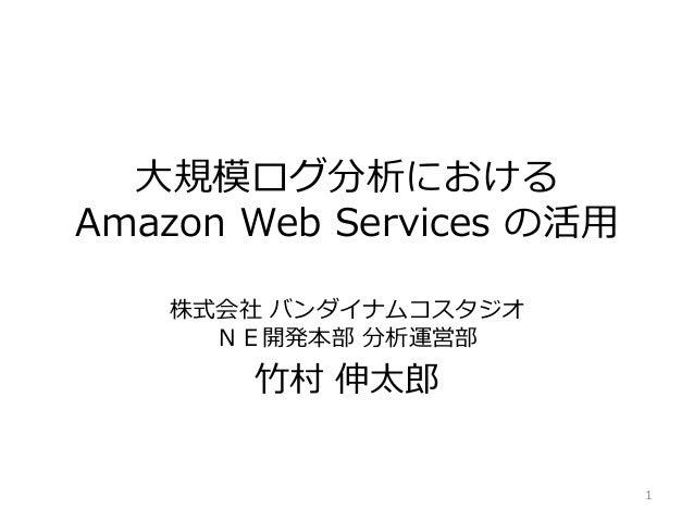 大規模ログ分析における Amazon Web Services の活用 株式会社 バンダナムコスタジオ NE開発本部 分析運営部 竹村 伸太郎 1