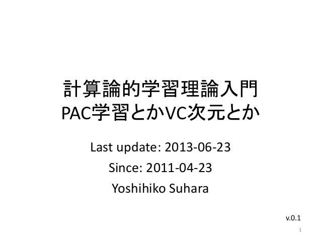 計算論的学習理論入門PAC学習とかVC次元とかLast update: 2013-06-23Since: 2011-04-23Yoshihiko Suhara1v.0.1