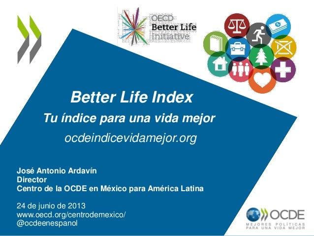 Better Life IndexTu índice para una vida mejorocdeindicevidamejor.orgJosé Antonio ArdavínDirectorCentro de la OCDE en Méxi...