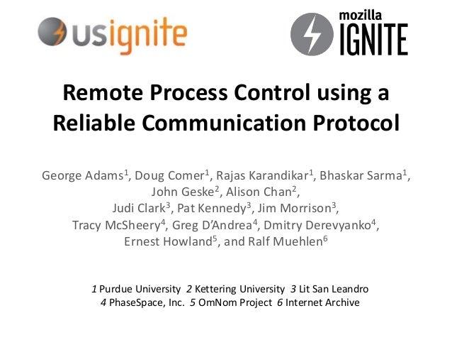 Remote Process Control using a Reliable Communication Protocol George Adams1, Doug Comer1, Rajas Karandikar1, Bhaskar Sarm...