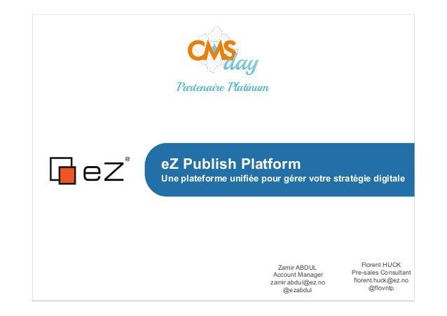 eZ Publish Platform Une plateforme unifiée pour gérer votre stratégie digitale Zamir ABDUL Account Manager zamir.abdul@ez....