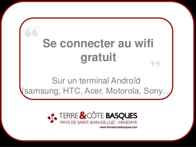 1Se connecter au wifigratuitSur un terminal Androïd(samsung, HTC, Acer, Motorola, Sony…
