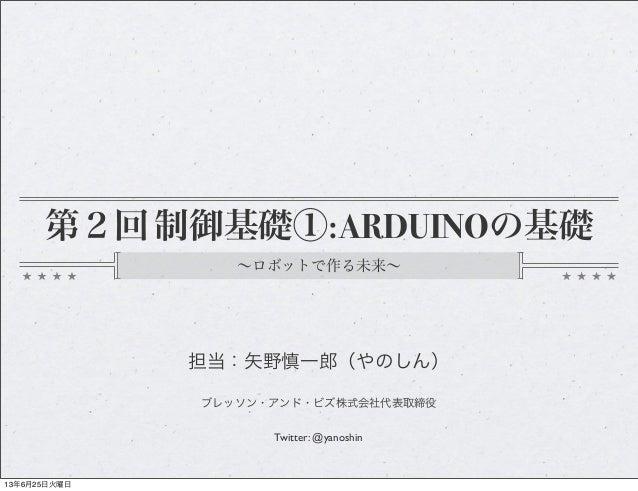 第2回 制御基礎①:ARDUINOの基礎∼ロボットで作る未来∼担当:矢野慎一郎(やのしん)ブレッソン・アンド・ビズ株式会社代表取締役Twitter: @yanoshin13年6月25日火曜日
