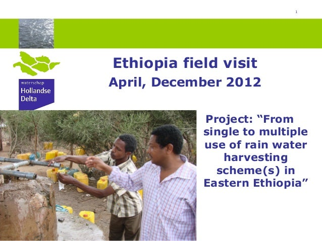 "1Ethiopia field visitApril, December 2012Project: ""Fromsingle to multipleuse of rain waterharvestingscheme(s) inEastern Et..."