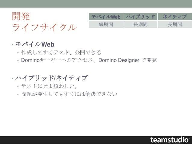 開発 ライフサイクル • モバイルWeb • 作成してすぐテスト、公開できる • Dominoサーバーへのアクセス、Domino Designer で開発 • ハイブリッド/ネイティブ • テストにせよ煩わしい。 • 問題が発生してもすぐには解...