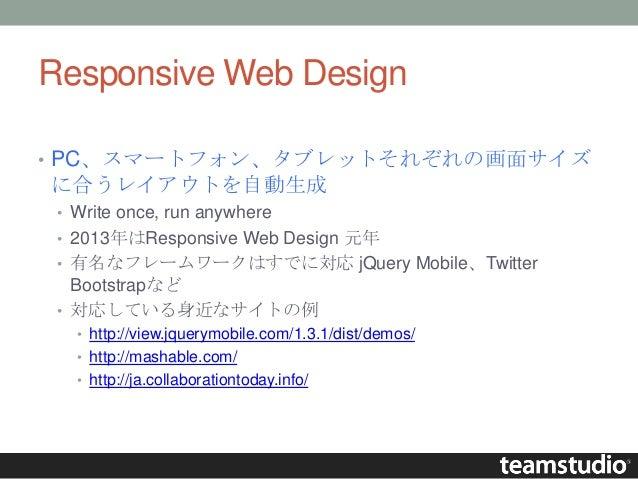Responsive Web Design • PC、スマートフォン、タブレットそれぞれの画面サイズ に合うレイアウトを自動生成 • Write once, run anywhere • 2013年はResponsive Web Design ...