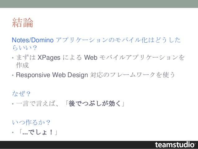 結論 Notes/Domino アプリケーションのモバイル化はどうした らいい? • まずは XPages による Web モバイルアプリケーションを 作成 • Responsive Web Design 対応のフレームワークを使う なぜ? •...