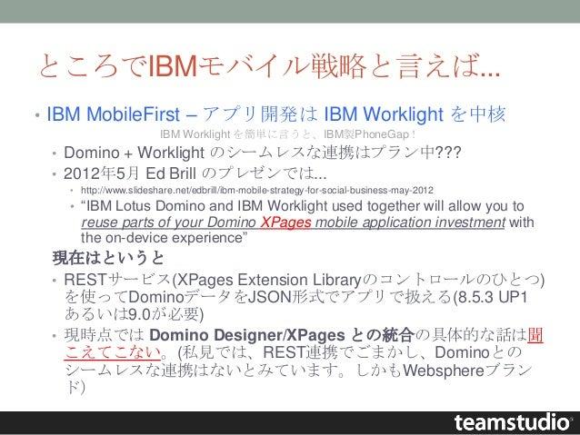 ところでIBMモバイル戦略と言えば... • IBM MobileFirst – アプリ開発は IBM Worklight を中核 IBM Worklight を簡単に言うと、IBM製PhoneGap! • Domino + Worklight...