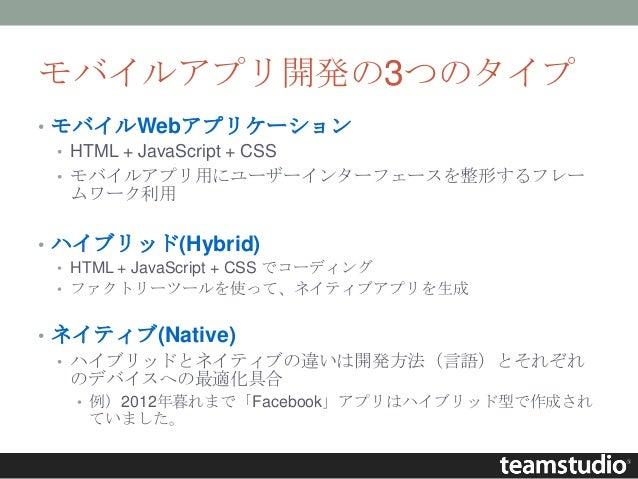 モバイルアプリ開発の3つのタイプ • モバイルWebアプリケーション • HTML + JavaScript + CSS • モバイルアプリ用にユーザーインターフェースを整形するフレー ムワーク利用 • ハイブリッド(Hybrid) • HTM...