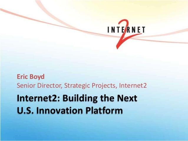 Internet2: Building the Next U.S. Innovation Platform Eric Boyd Senior Director, Strategic Projects, Internet2