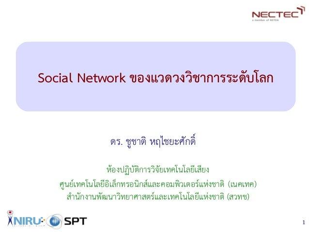 1 Social Network ของแวดวงวิชาการระดับโลก ดร. ชูชาติ หฤไชยะศักดิ์ ห้องปฏิบัติการวิจัยเทคโนโลยีเสียง ศูนย์เทคโนโลยีอิเล็กทรอ...
