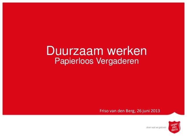Duurzaam werkenPapierloos VergaderenFriso van den Berg, 26 juni 2013