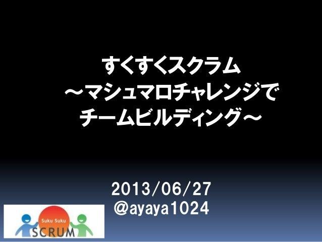 すくすくスクラム ~マシュマロチャレンジで チームビルディング~ 2013/06/27 @ayaya1024