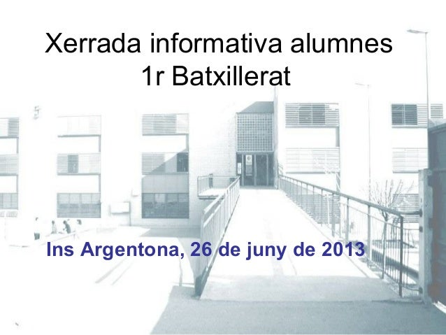 Xerrada informativa alumnes1r BatxilleratIns Argentona, 26 de juny de 2013