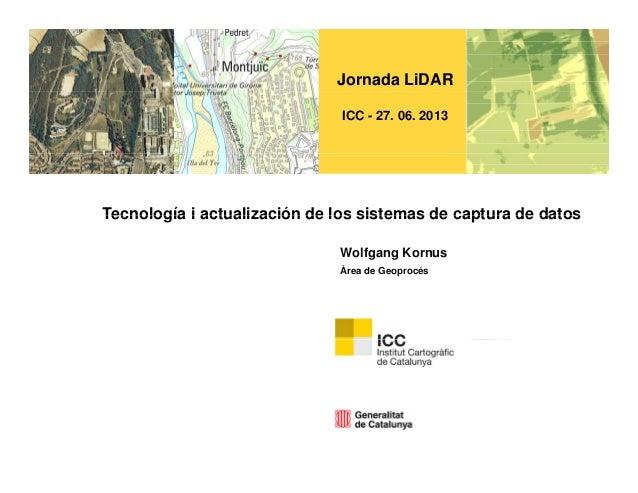 Jornada LiDAR ICC - 27. 06. 2013 Tecnología i actualización de los sistemas de captura de datosTecnología i actualización ...