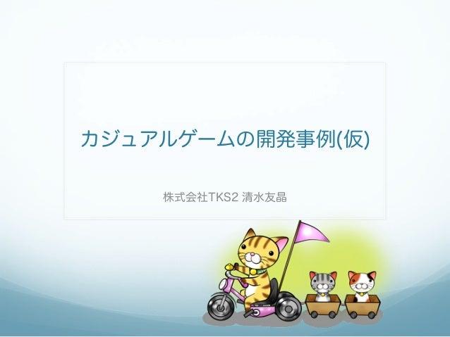 カジュアルゲームの開発事例(仮) 株式会社TKS2 清水友晶