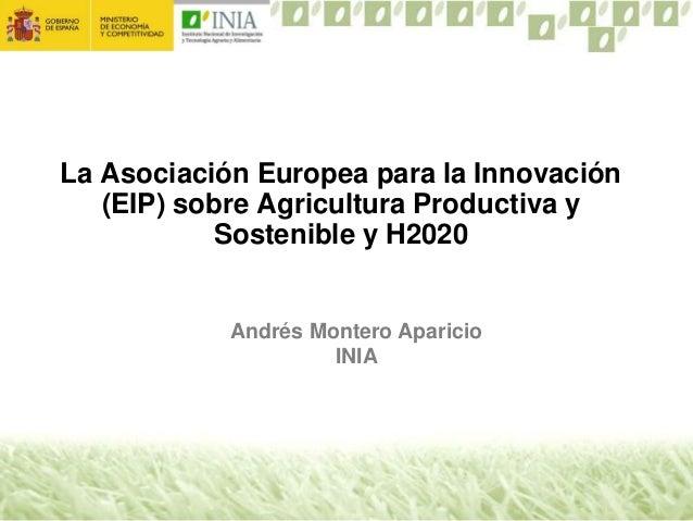 La Asociación Europea para la Innovación (EIP) sobre Agricultura Productiva y Sostenible y H2020 Andrés Montero Aparicio I...