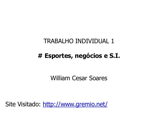 TRABALHO INDIVIDUAL 1 # Esportes, negócios e S.I. William Cesar Soares Site Visitado: http://www.gremio.net/