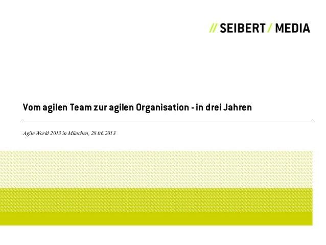 Vom agilen Team zur agilen Organisation - in drei Jahren Agile World 2013 in München, 28.06.2013