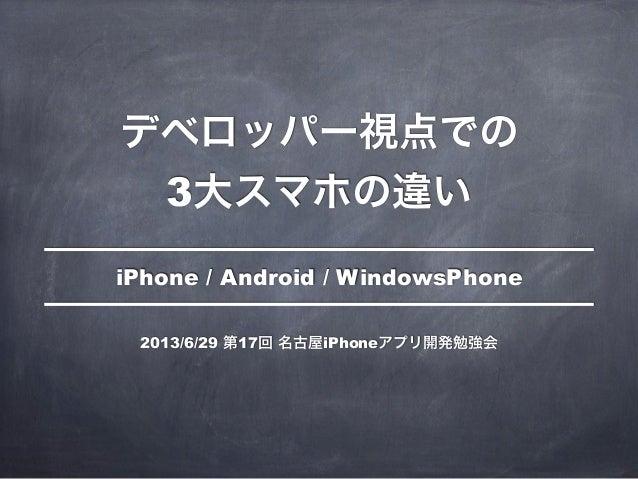 デベロッパー視点での 3大スマホの違い iPhone / Android / WindowsPhone 2013/6/29 第17回 名古屋iPhoneアプリ開発勉強会