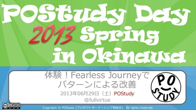 POStudy Day 2013 Spring in Tokyo 体験!Fearless Journeyで パターンによる改善 2013年06月29日(土)POStudy @fullvirtue Copyright © POStudy (プロダ...